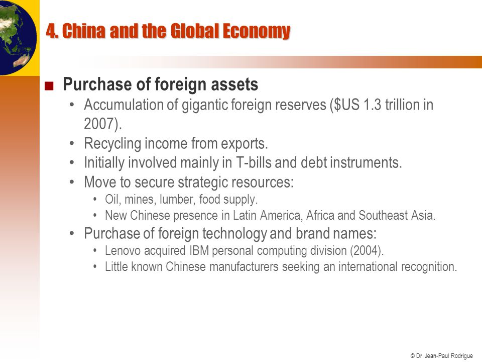 © Dr. Jean-Paul Rodrigue 4. China and the Global Economy Purchase of foreign assets Accumulation of gigantic foreign reserves ($US 1.3 trillion in 200