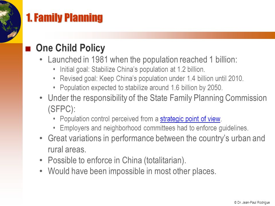 © Dr. Jean-Paul Rodrigue 1. Family Planning One Child Policy Launched in 1981 when the population reached 1 billion: Initial goal: Stabilize Chinas po