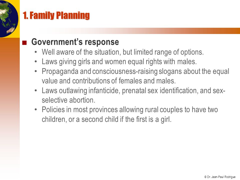 © Dr. Jean-Paul Rodrigue 1. Family Planning Governments response Well aware of the situation, but limited range of options. Laws giving girls and wome