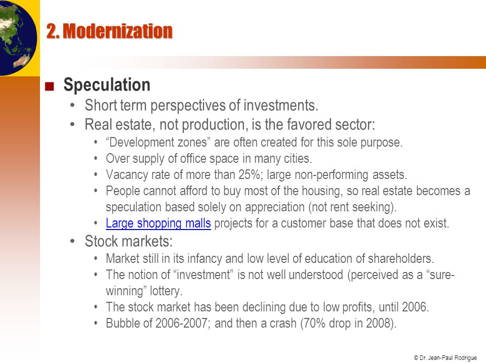 © Dr. Jean-Paul Rodrigue 2. Modernization Speculation Short term perspectives of investments. Real estate, not production, is the favored sector: Deve