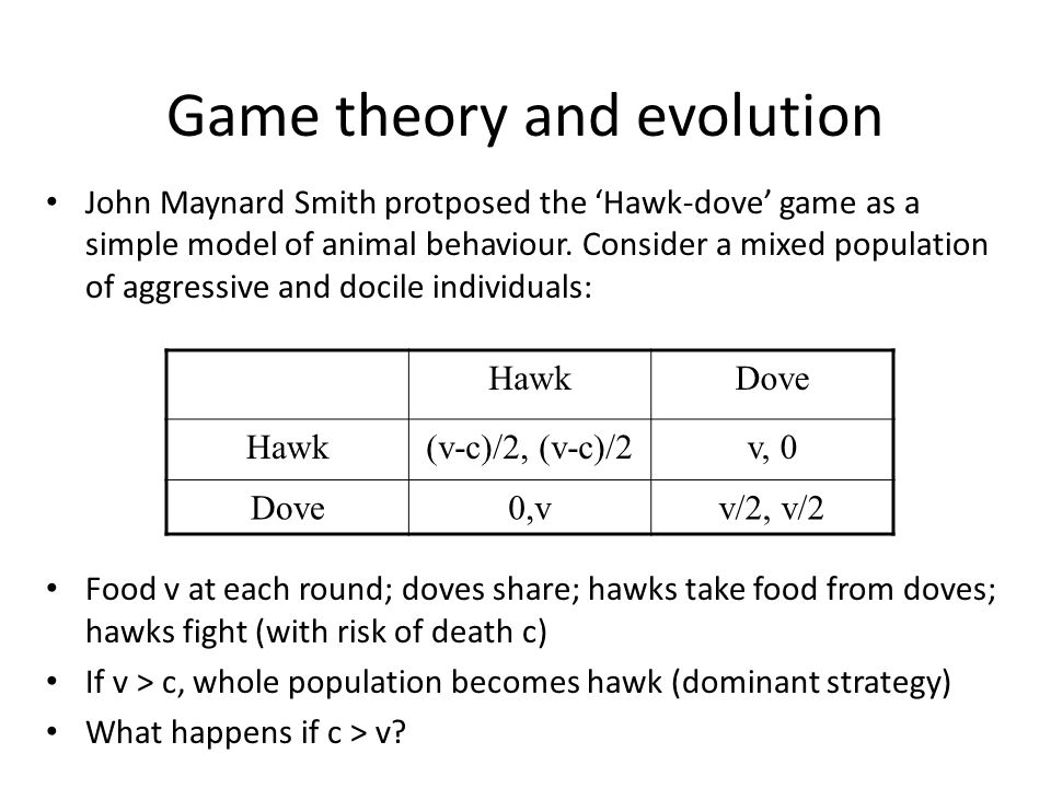 Game theory and evolution (2) If c > v, a small number of hawks will prosper as most interactions will be with doves.