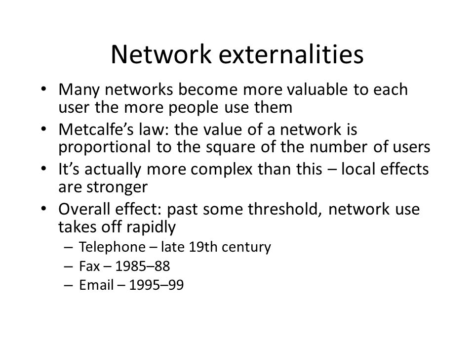 Strategic issues Each of these factors – high fixed costs plus low marginal costs, significant switching costs due to technical lock-in, and network externalities – tends to lead to a dominant- firm market model With all three together, monopoly is even more likely Hence the race for market share whenever a new information market opens up Hence the 1990s Microsoft philosophy ship it Tuesday and get it right by version 3 Competition in the market versus competition for the market Policy: do you hope that tech change will make incumbents obsolete, or do you regulate?