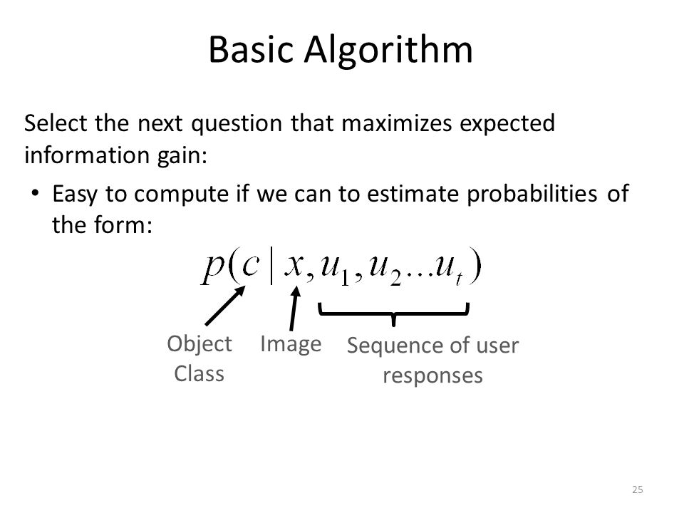 Basic Algorithm Select the next question that maximizes expected information gain: Easy to compute if we can to estimate probabilities of the form: Object Class Image Sequence of user responses 25