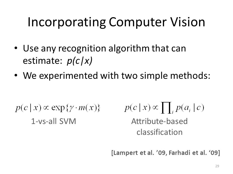 Incorporating Computer Vision Use any recognition algorithm that can estimate: p(c|x) We experimented with two simple methods: 1-vs-all SVMAttribute-b
