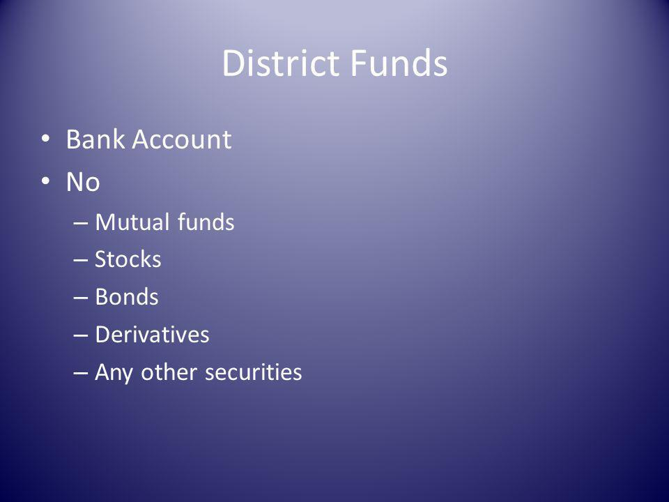 District Funds Bank Account No – Mutual funds – Stocks – Bonds – Derivatives – Any other securities