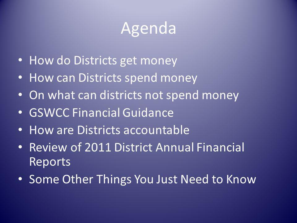 Agenda How do Districts get money How can Districts spend money On what can districts not spend money GSWCC Financial Guidance How are Districts accountable Review of 2011 District Annual Financial Reports Some Other Things You Just Need to Know