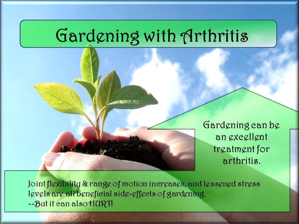Gardening with Arthritis Joint flexibility & range of motion increases, and lessened stress levels are all beneficial side-effects of gardening.