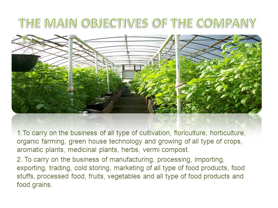 1.To carry on the business of all type of cultivation, floriculture, horticulture, organic farming, green house technology and growing of all type of