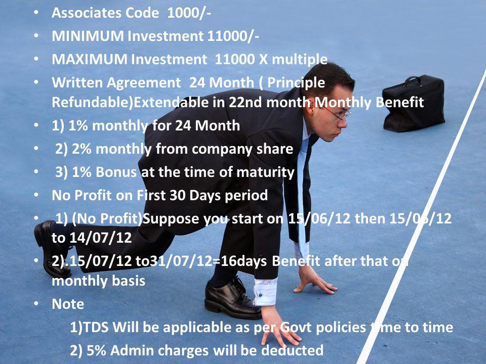 Associates Code 1000/- MINIMUM Investment 11000/- MAXIMUM Investment 11000 X multiple Written Agreement 24 Month ( Principle Refundable)Extendable in