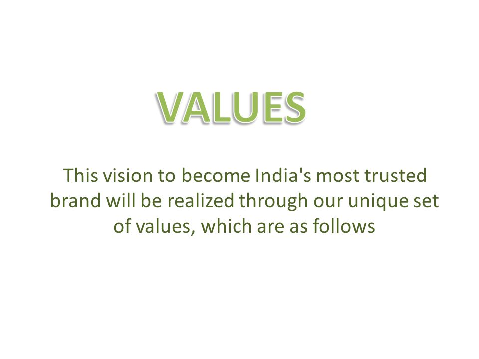 This vision to become India's most trusted brand will be realized through our unique set of values, which are as follows