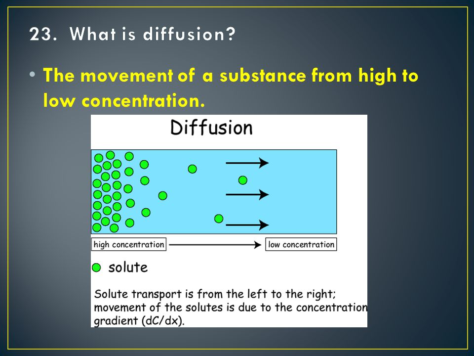 The movement of a substance from high to low concentration.