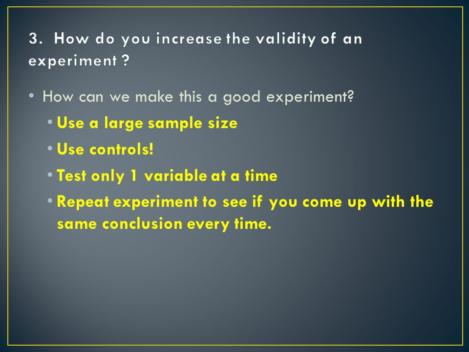 How can we make this a good experiment. Use a large sample size Use controls.