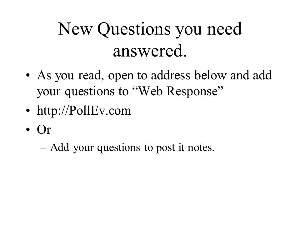 New Questions you need answered. As you read, open to address below and add your questions to Web Response http://PollEv.com Or –Add your questions to