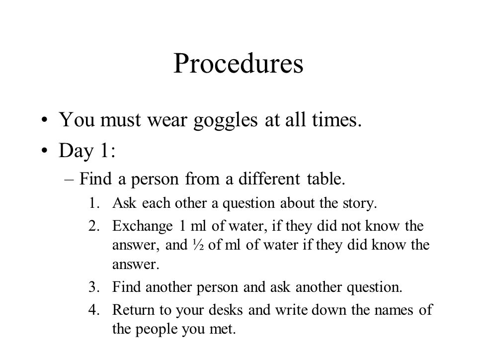 Procedures You must wear goggles at all times. Day 1: –Find a person from a different table. 1.Ask each other a question about the story. 2.Exchange 1