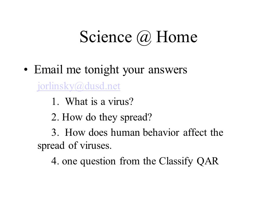 Science @ Home Email me tonight your answers jorlinsky@dusd.net 1. What is a virus? 2. How do they spread? 3. How does human behavior affect the sprea