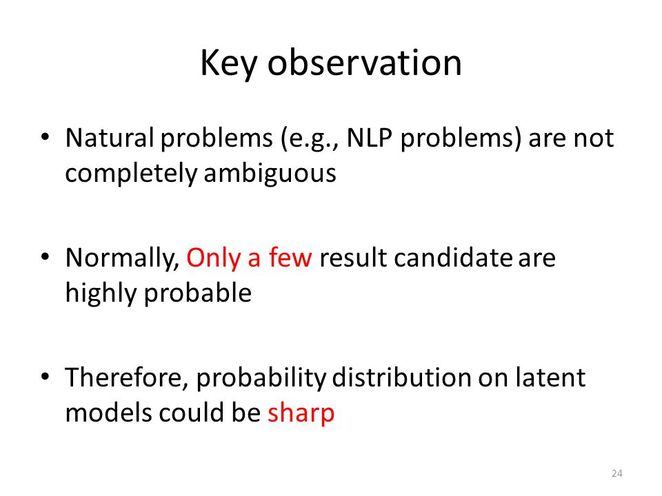 Key observation Natural problems (e.g., NLP problems) are not completely ambiguous Normally, Only a few result candidate are highly probable Therefore, probability distribution on latent models could be sharp 24