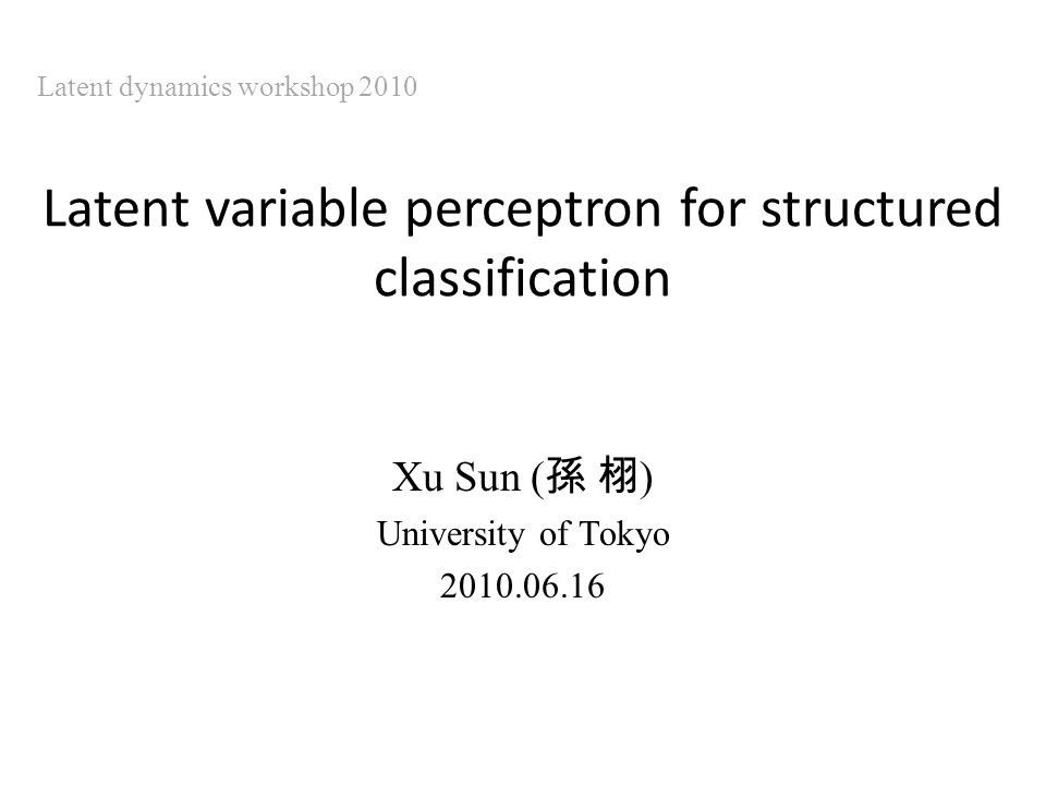 Latent variable perceptron for structured classification Xu Sun ( ) University of Tokyo 2010.06.16 Latent dynamics workshop 2010