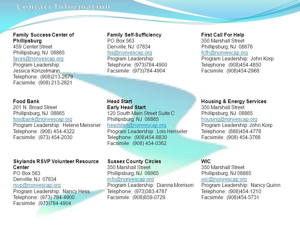 Family Success Center of Phillipsburg 459 Center Street Phillipsburg, NJ 08865 faces@norwescap.org Program Leadership: Jessica Konzelmann Telephone: (908)213-2679 Facsimile: (908) 213-2821 Family Self-Sufficiency PO Box 563 Denville, NJ 07834 fss@norwescap.org Program Leadership: Telephone: (973)784-4900 Facsimile: (973)784-4904 First Call For Help 350 Marshall Street Phillipsburg, NJ 08876 fcfh@norwescap.org Program Leadership: John Korp Telephone: (908)454-4850 Facsimile: (908)454-2968 Food Bank 201 N.