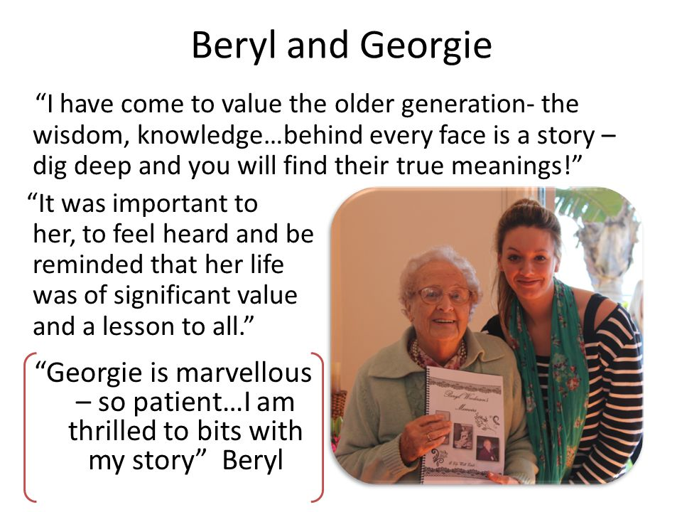 Beryl and Georgie I have come to value the older generation- the wisdom, knowledge…behind every face is a story – dig deep and you will find their true meanings.