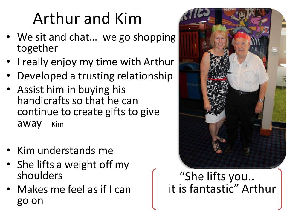 Arthur and Kim We sit and chat… we go shopping together I really enjoy my time with Arthur Developed a trusting relationship Assist him in buying his handicrafts so that he can continue to create gifts to give away Kim Kim understands me She lifts a weight off my shoulders Makes me feel as if I can go on She lifts you..