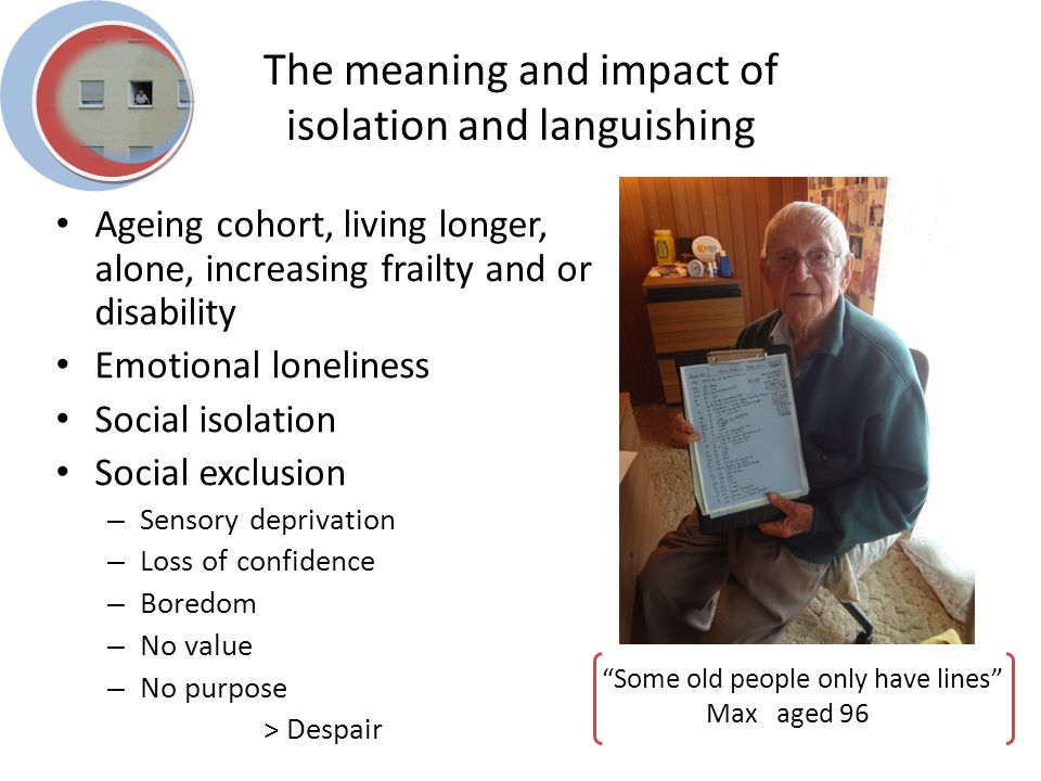 The meaning and impact of isolation and languishing Some old people only have lines Max aged 96 Ageing cohort, living longer, alone, increasing frailty and or disability Emotional loneliness Social isolation Social exclusion – Sensory deprivation – Loss of confidence – Boredom – No value – No purpose > Despair