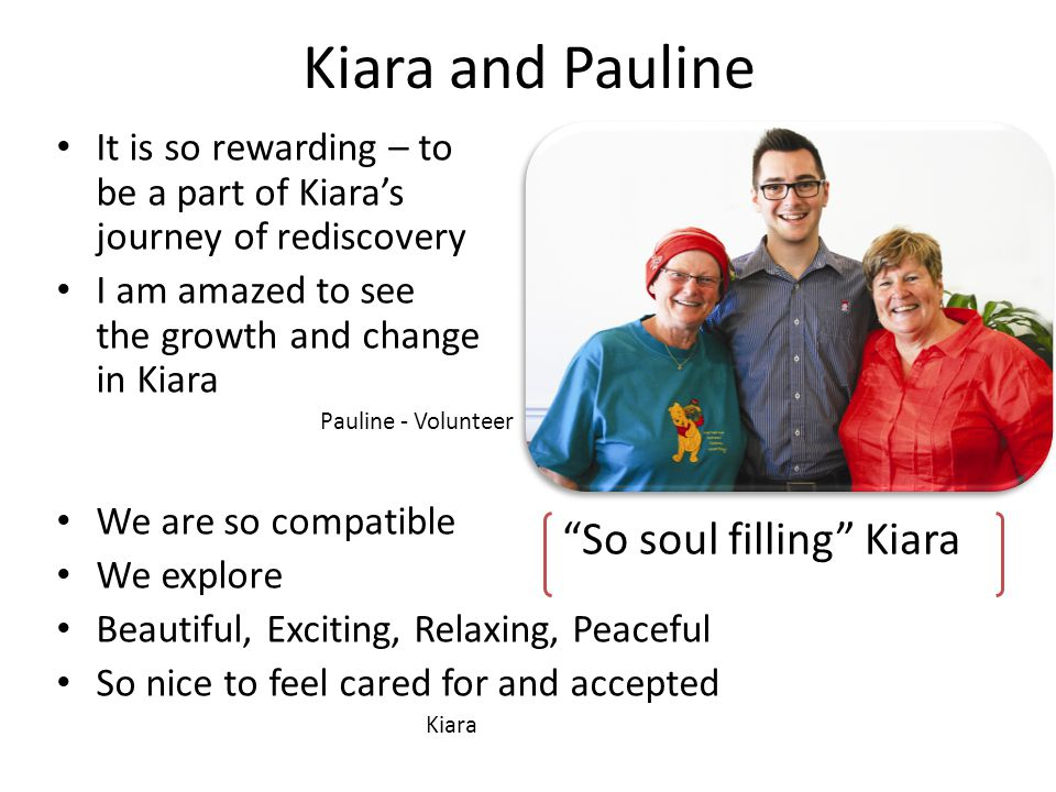 Kiara and Pauline It is so rewarding – to be a part of Kiaras journey of rediscovery I am amazed to see the growth and change in Kiara Pauline - Volunteer We are so compatible We explore Beautiful, Exciting, Relaxing, Peaceful So nice to feel cared for and accepted Kiara So soul filling Kiara