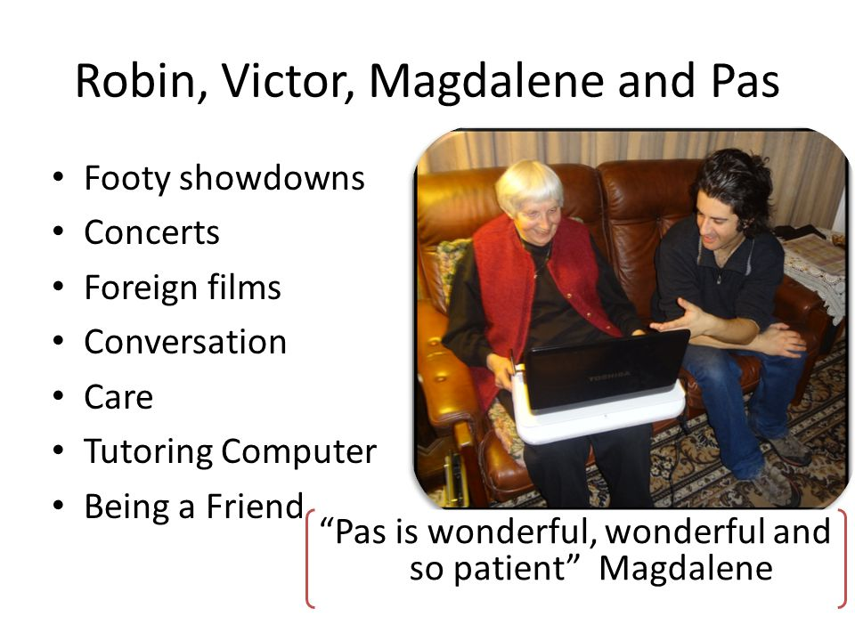 Robin, Victor, Magdalene and Pas Footy showdowns Concerts Foreign films Conversation Care Tutoring Computer Being a Friend Pas is wonderful, wonderful and so patient Magdalene