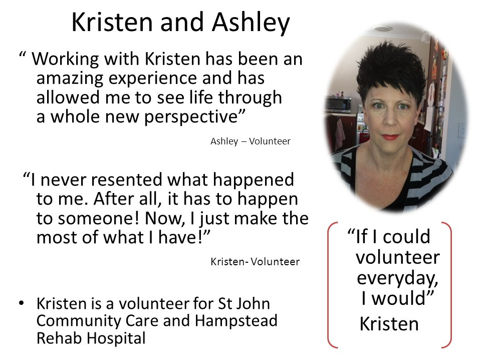 Kristen and Ashley Working with Kristen has been an amazing experience and has allowed me to see life through a whole new perspective Ashley – Volunteer I never resented what happened to me.