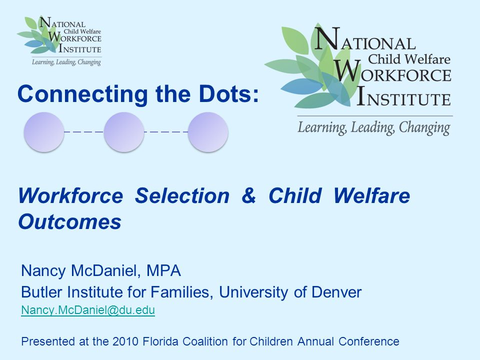 Nancy McDaniel, MPA Butler Institute for Families, University of Denver Nancy.McDaniel@du.edu Presented at the 2010 Florida Coalition for Children Annual Conference Connecting the Dots: Workforce Selection & Child Welfare Outcomes