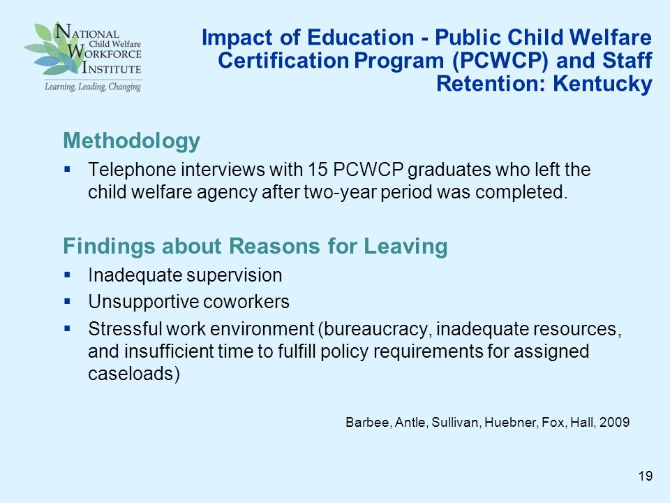 Impact of Education - Public Child Welfare Certification Program (PCWCP) and Staff Retention: Kentucky Methodology Telephone interviews with 15 PCWCP graduates who left the child welfare agency after two-year period was completed.