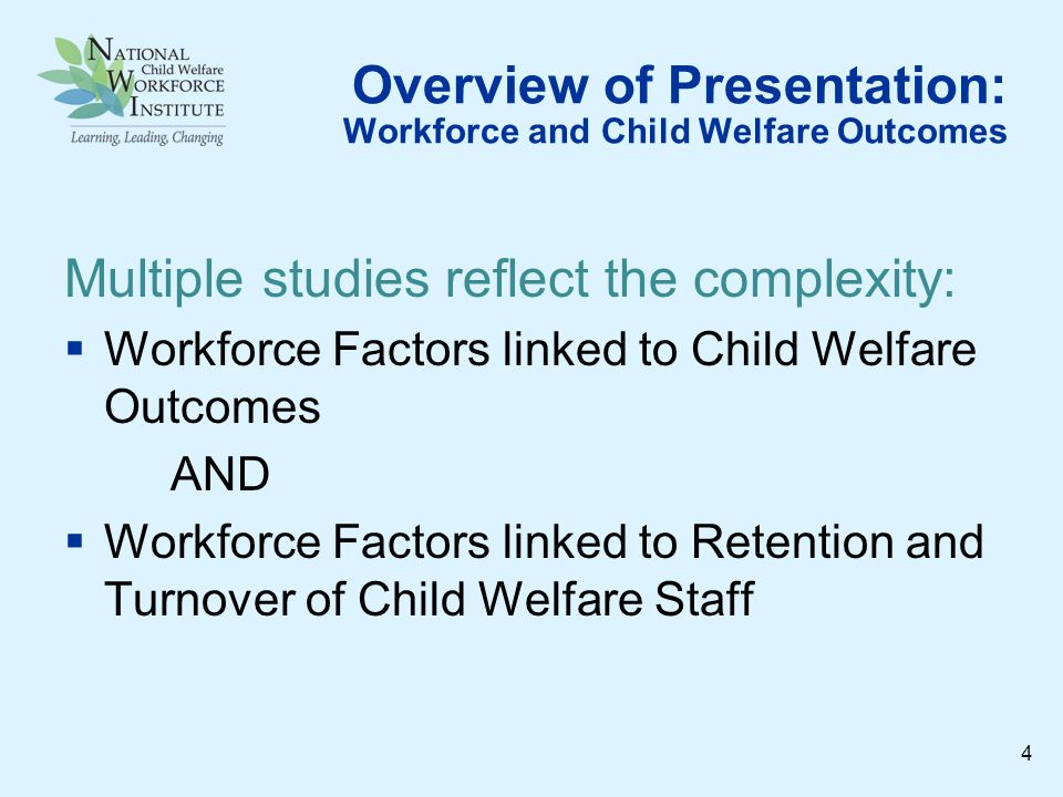 Overview of Presentation: Workforce and Child Welfare Outcomes Multiple studies reflect the complexity: Workforce Factors linked to Child Welfare Outcomes AND Workforce Factors linked to Retention and Turnover of Child Welfare Staff 4