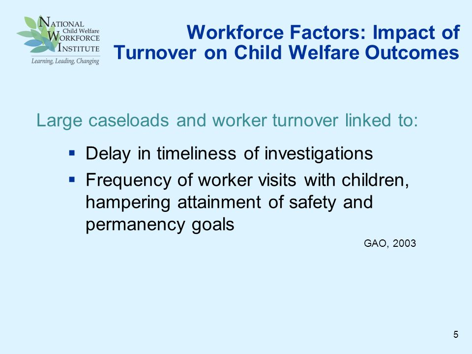 Workforce Factors: Impact of Turnover on Child Welfare Outcomes Delay in timeliness of investigations Frequency of worker visits with children, hampering attainment of safety and permanency goals GAO, 2003 Large caseloads and worker turnover linked to: 5