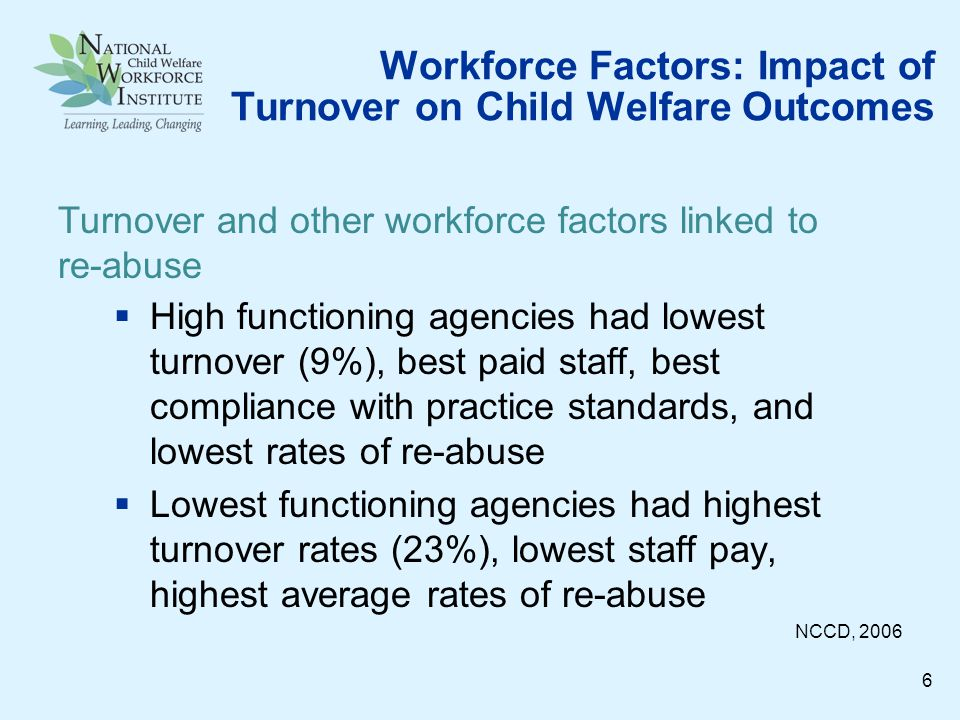 Workforce Factors: Impact of Turnover on Child Welfare Outcomes High functioning agencies had lowest turnover (9%), best paid staff, best compliance with practice standards, and lowest rates of re-abuse Lowest functioning agencies had highest turnover rates (23%), lowest staff pay, highest average rates of re-abuse NCCD, 2006 Turnover and other workforce factors linked to re-abuse 6