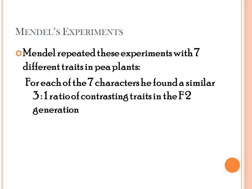 M ENDEL S E XPERIMENTS Mendel repeated these experiments with 7 different traits in pea plants: For each of the 7 characters he found a similar 3 : 1 ratio of contrasting traits in the F 2 generation
