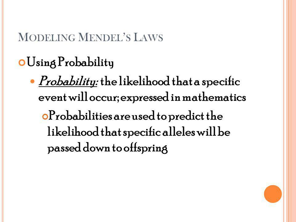 M ODELING M ENDEL S L AWS Using Probability Probability: the likelihood that a specific event will occur; expressed in mathematics Probabilities are used to predict the likelihood that specific alleles will be passed down to offspring