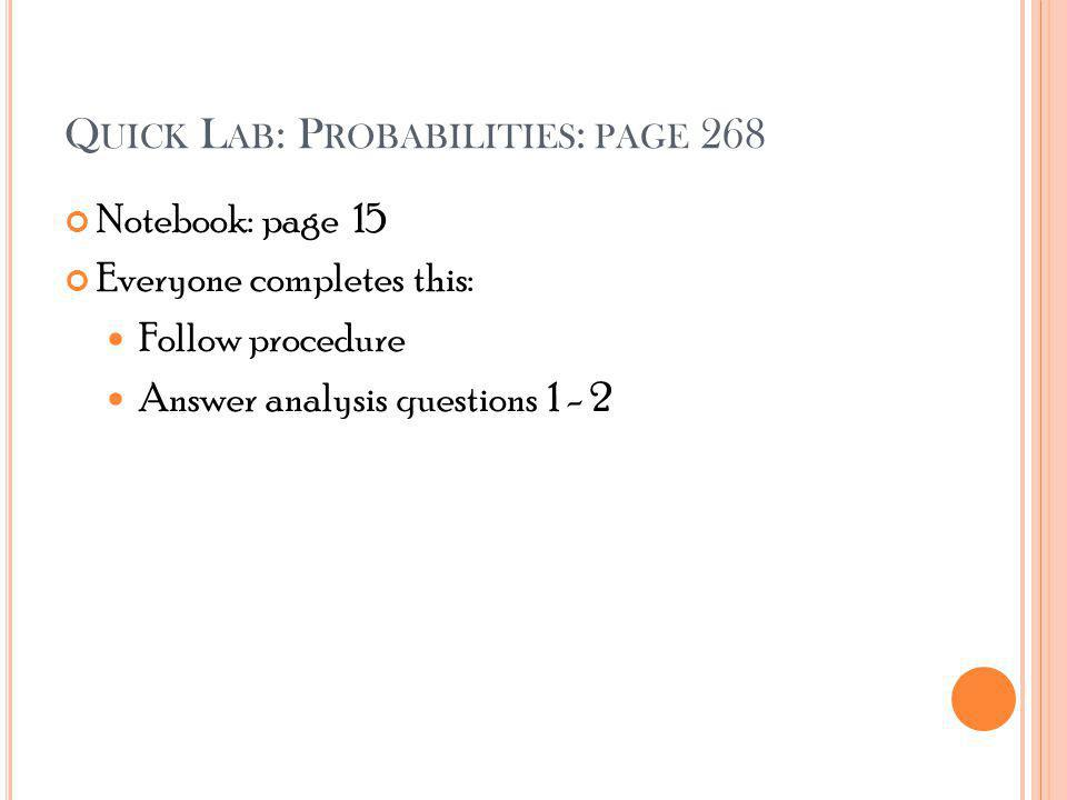Q UICK L AB : P ROBABILITIES : PAGE 268 Notebook: page 15 Everyone completes this: Follow procedure Answer analysis questions 1 - 2