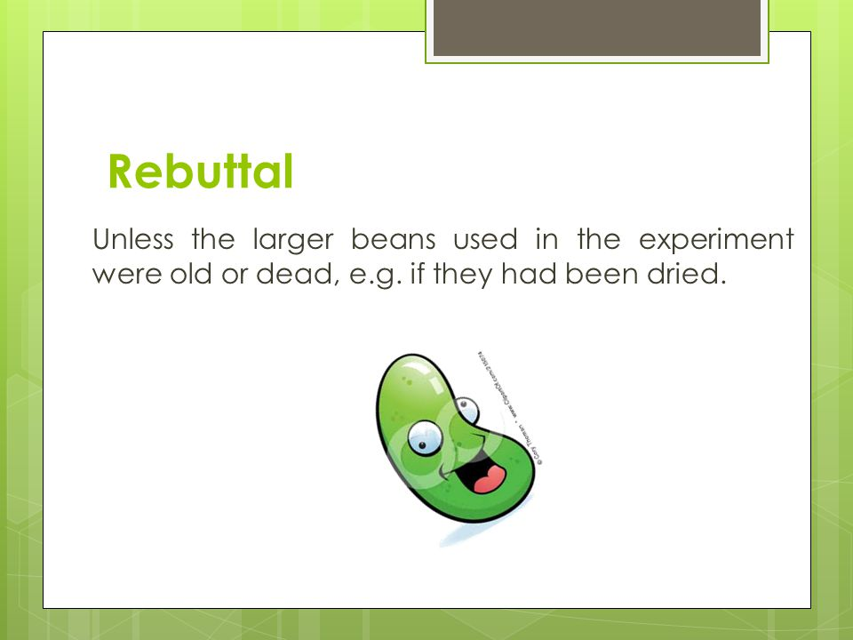 Rebuttal Unless the larger beans used in the experiment were old or dead, e.g.