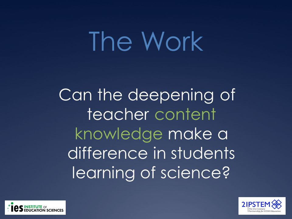The Work Can the deepening of teacher content knowledge make a difference in students learning of science?