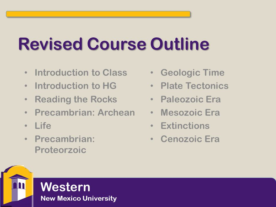 Revised Course Outline Introduction to Class Introduction to HG Reading the Rocks Precambrian: Archean Life Precambrian: Proteorzoic Geologic Time Pla