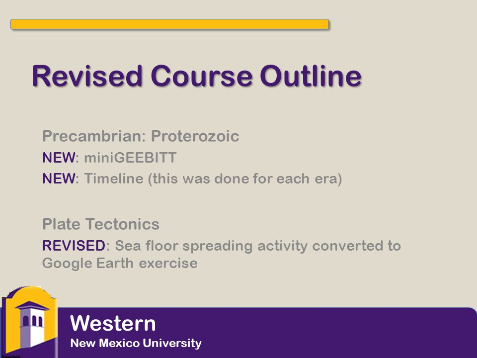 Revised Course Outline Precambrian: Proterozoic NEW: miniGEEBITT NEW: Timeline (this was done for each era) Plate Tectonics REVISED: Sea floor spreadi