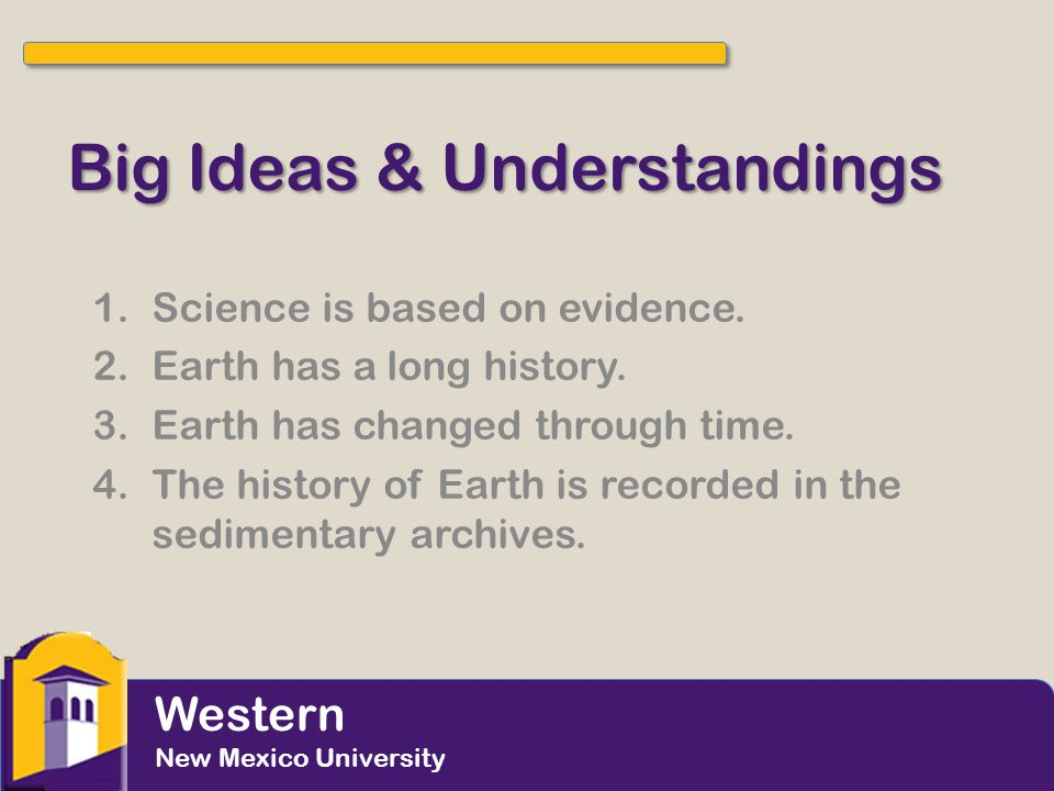 Big Ideas & Understandings 1.Science is based on evidence. 2.Earth has a long history. 3.Earth has changed through time. 4.The history of Earth is rec