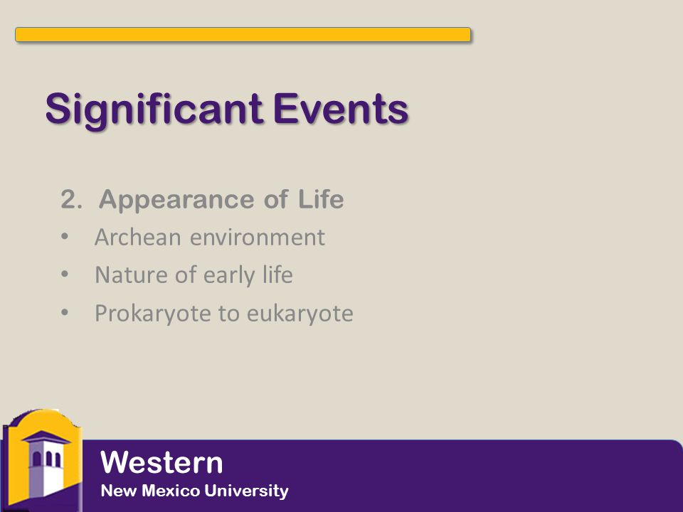 Significant Events 2.Appearance of Life Archean environment Nature of early life Prokaryote to eukaryote Western New Mexico University