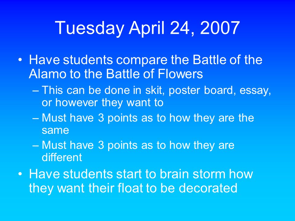 Tuesday April 24, 2007 Have students compare the Battle of the Alamo to the Battle of Flowers –This can be done in skit, poster board, essay, or howev
