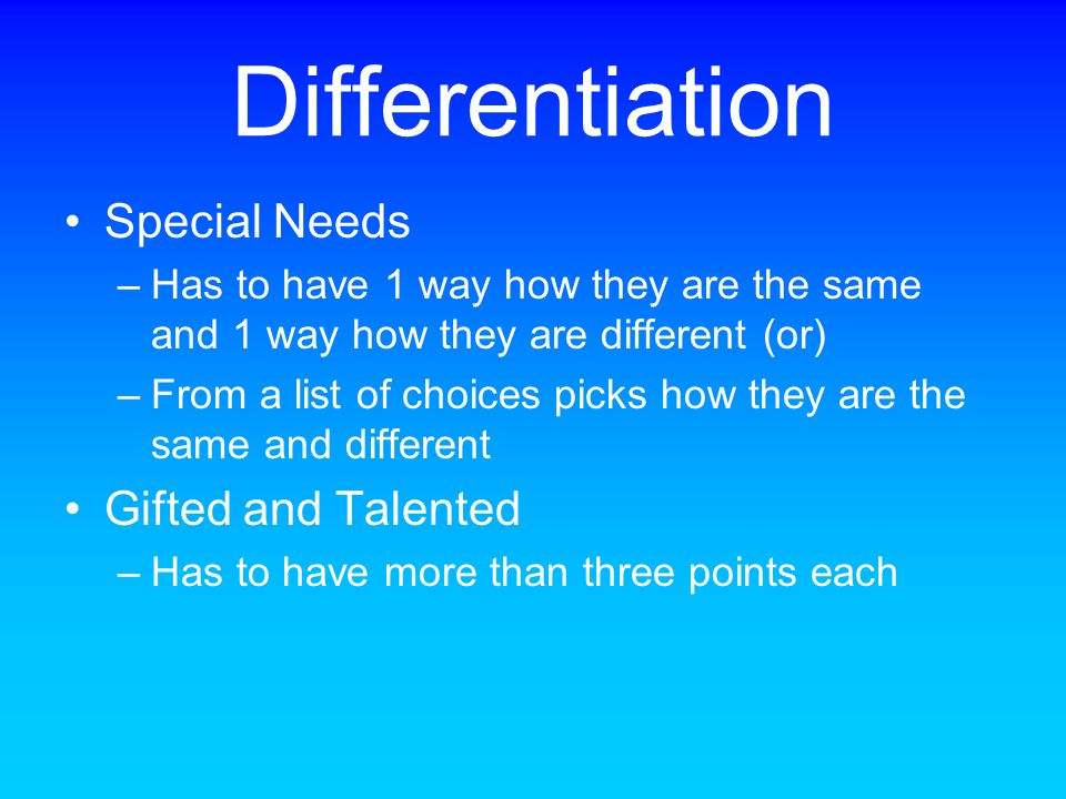 Differentiation Special Needs –Has to have 1 way how they are the same and 1 way how they are different (or) –From a list of choices picks how they ar