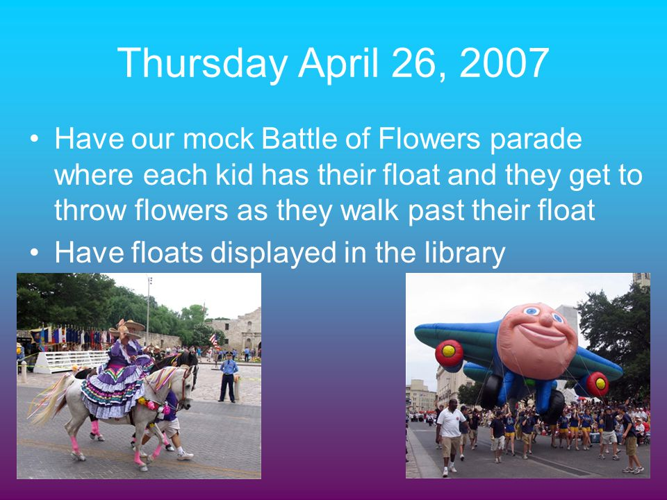 Thursday April 26, 2007 Have our mock Battle of Flowers parade where each kid has their float and they get to throw flowers as they walk past their fl