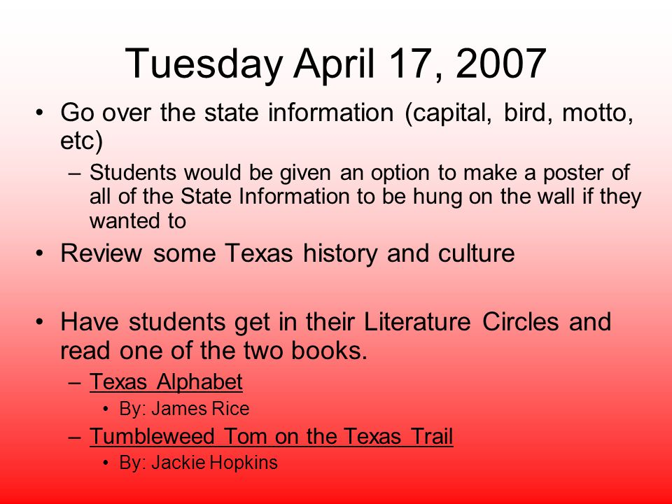 Tuesday April 17, 2007 Go over the state information (capital, bird, motto, etc) –Students would be given an option to make a poster of all of the State Information to be hung on the wall if they wanted to Review some Texas history and culture Have students get in their Literature Circles and read one of the two books.