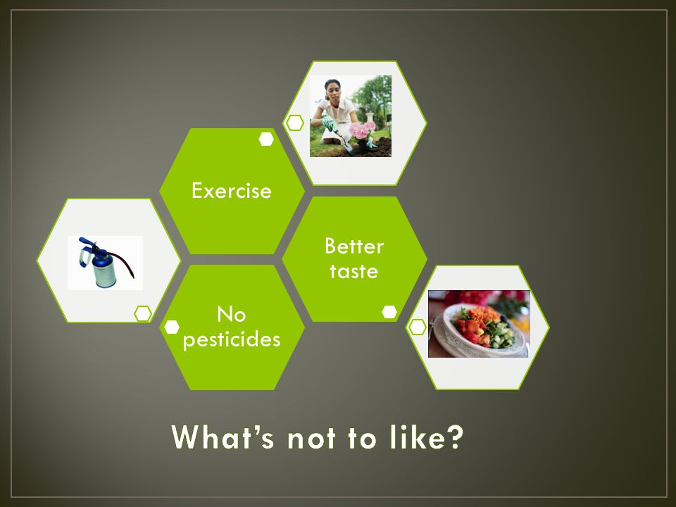 No pesticides Better taste Exercise