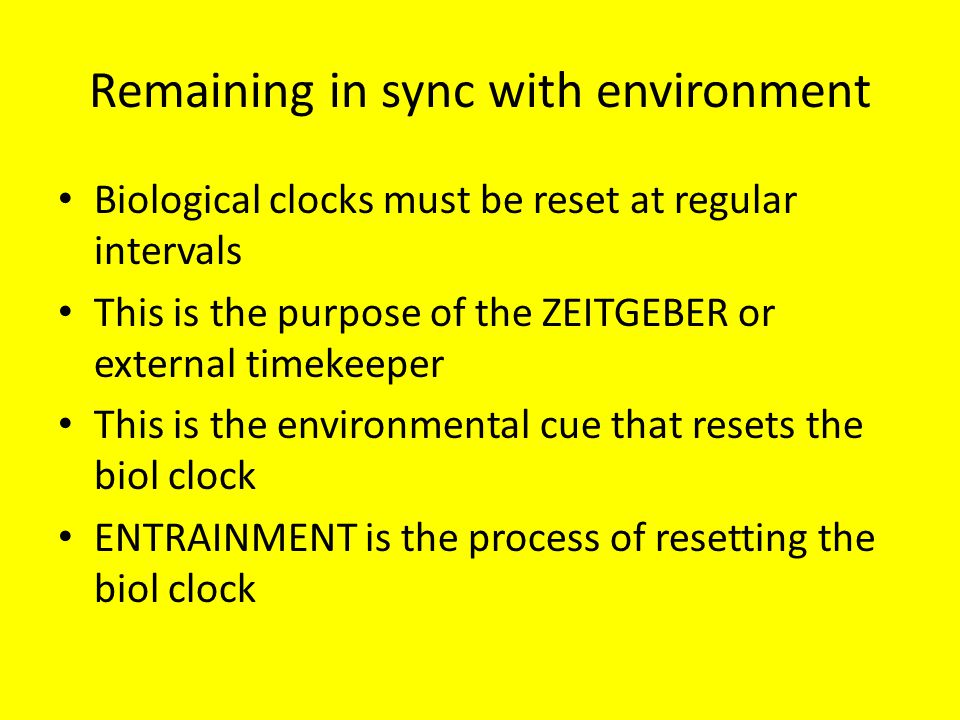 Remaining in sync with environment Biological clocks must be reset at regular intervals This is the purpose of the ZEITGEBER or external timekeeper This is the environmental cue that resets the biol clock ENTRAINMENT is the process of resetting the biol clock