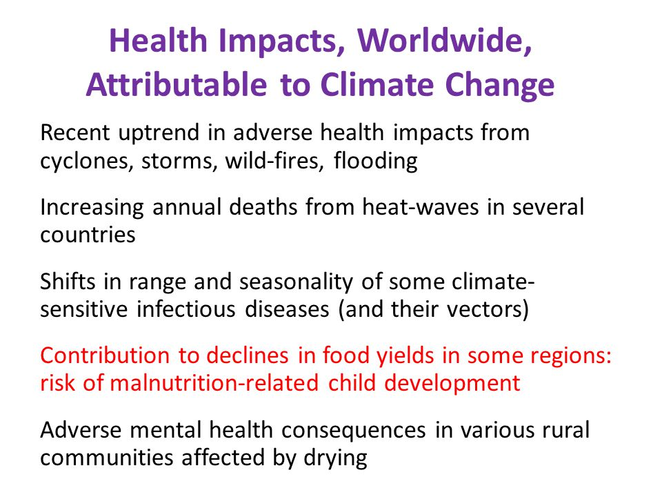 Recent uptrend in adverse health impacts from cyclones, storms, wild-fires, flooding Increasing annual deaths from heat-waves in several countries Shifts in range and seasonality of some climate- sensitive infectious diseases (and their vectors) Contribution to declines in food yields in some regions: risk of malnutrition-related child development Adverse mental health consequences in various rural communities affected by drying Health Impacts, Worldwide, Attributable to Climate Change