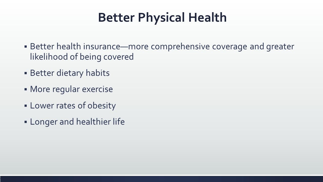 Better Physical Health Better health insurancemore comprehensive coverage and greater likelihood of being covered Better dietary habits More regular e